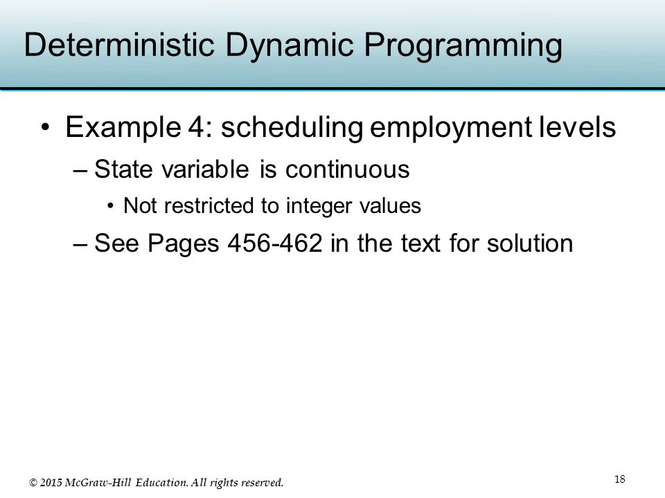 © 2015 McGraw-Hill Education. All rights reserved. Deterministic Dynamic Programming Example 4: scheduling employment levels –State variable is contin
