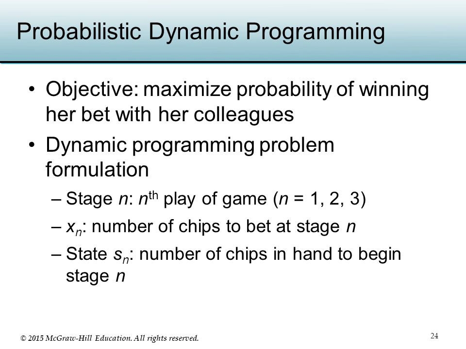 © 2015 McGraw-Hill Education. All rights reserved. Probabilistic Dynamic Programming Objective: maximize probability of winning her bet with her colle