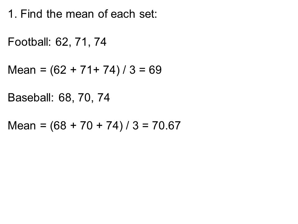 1. Find the mean of each set: Football: 62, 71, 74 Mean = (62 + 71+ 74) / 3 = 69 Baseball: 68, 70, 74 Mean = (68 + 70 + 74) / 3 = 70.67
