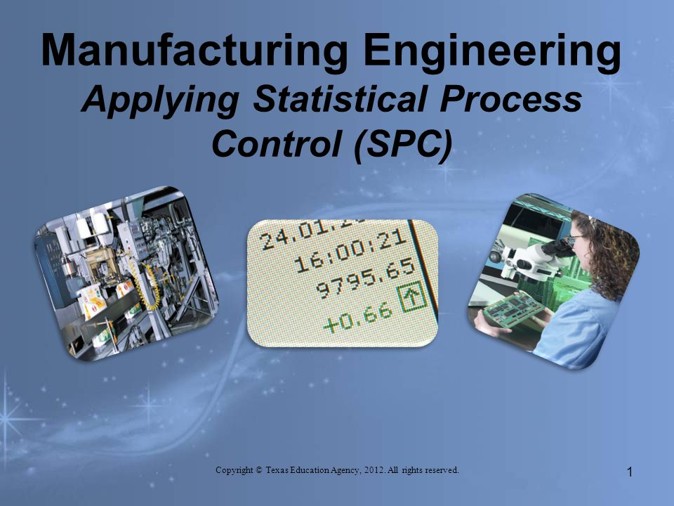 Manufacturing Engineering Applying Statistical Process Control (SPC) Copyright © Texas Education Agency, 2012.