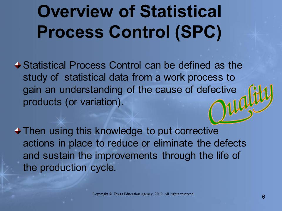 Overview of Statistical Process Control (SPC) Statistical Process Control can be defined as the study of statistical data from a work process to gain an understanding of the cause of defective products (or variation).
