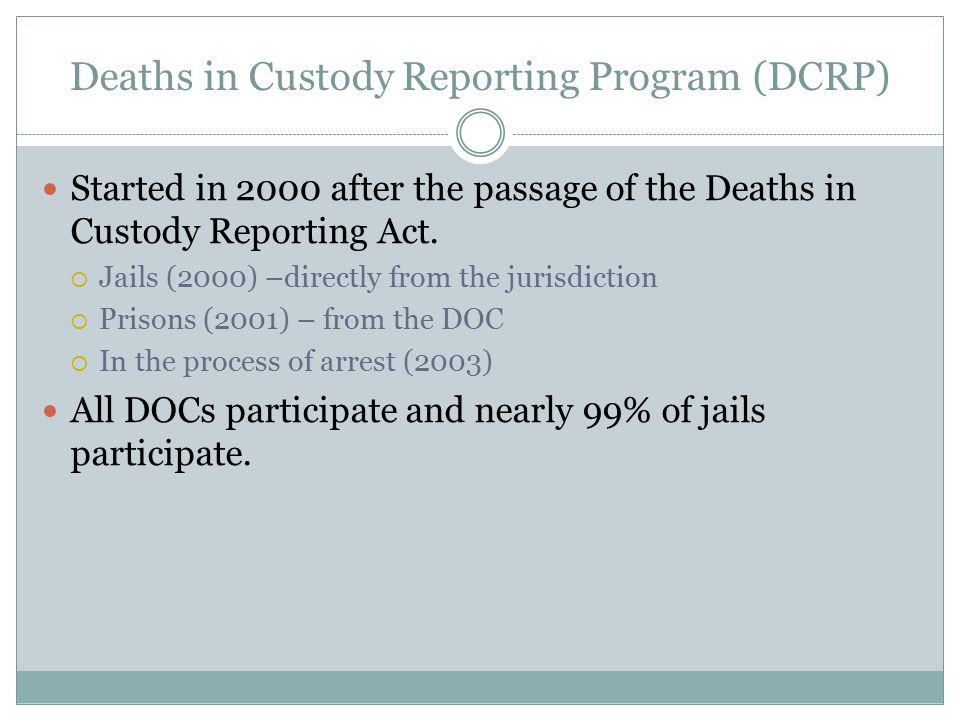 Deaths in Custody Reporting Program (DCRP) Started in 2000 after the passage of the Deaths in Custody Reporting Act.