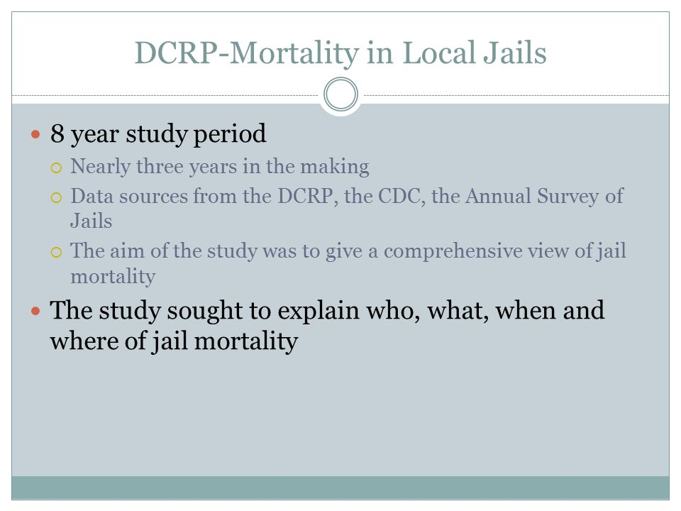 DCRP-Mortality in Local Jails 8 year study period  Nearly three years in the making  Data sources from the DCRP, the CDC, the Annual Survey of Jails  The aim of the study was to give a comprehensive view of jail mortality The study sought to explain who, what, when and where of jail mortality