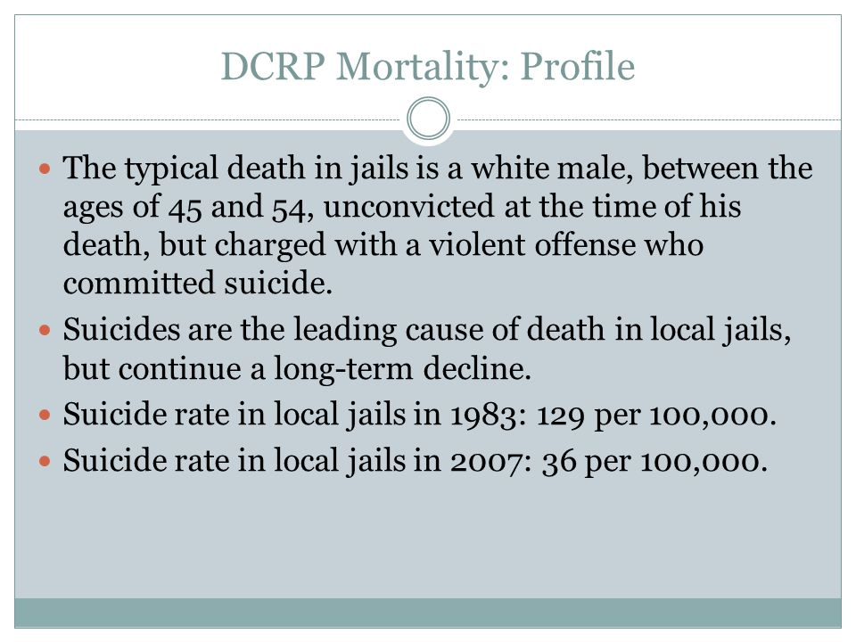 DCRP Mortality: Profile The typical death in jails is a white male, between the ages of 45 and 54, unconvicted at the time of his death, but charged with a violent offense who committed suicide.