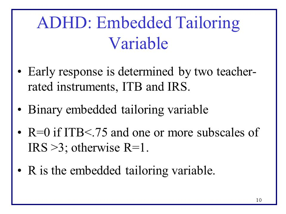 ADHD: Embedded Tailoring Variable Early response is determined by two teacher- rated instruments, ITB and IRS.