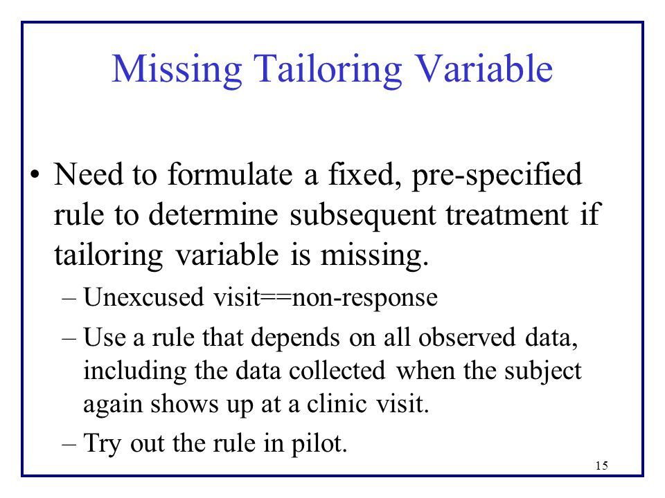 Missing Tailoring Variable Need to formulate a fixed, pre-specified rule to determine subsequent treatment if tailoring variable is missing.