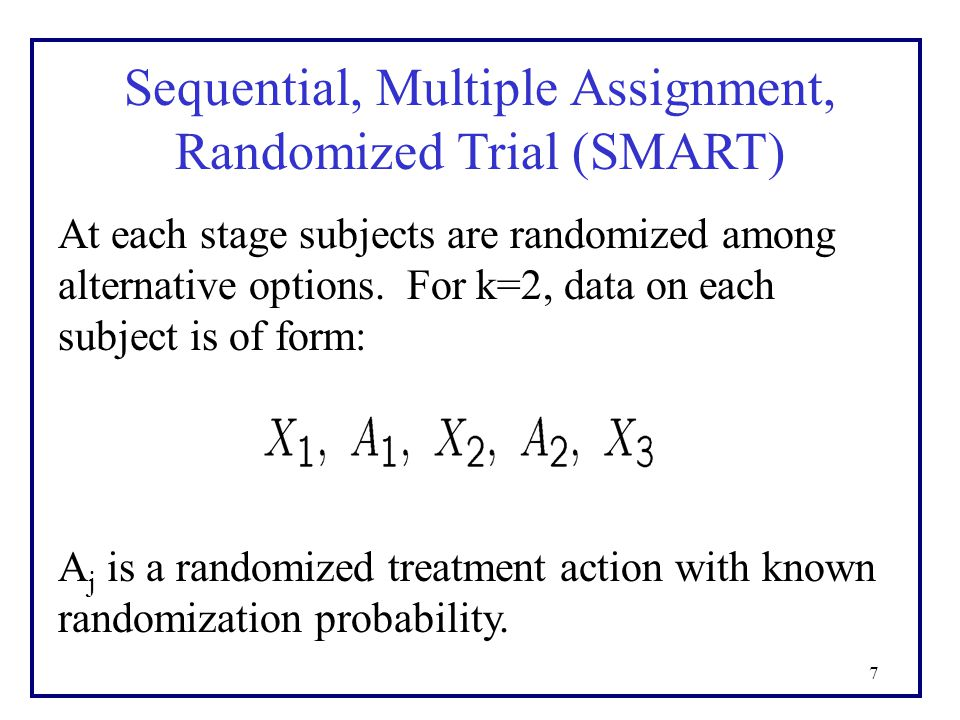 7 Sequential, Multiple Assignment, Randomized Trial (SMART) At each stage subjects are randomized among alternative options.