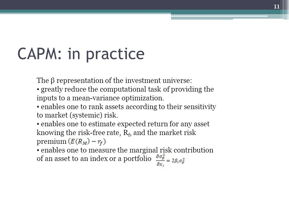 CAPM: in practice 11 The β representation of the investment universe: greatly reduce the computational task of providing the inputs to a mean-variance optimization.