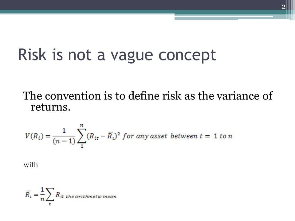 Risk is not a vague concept The convention is to define risk as the variance of returns. 2 with