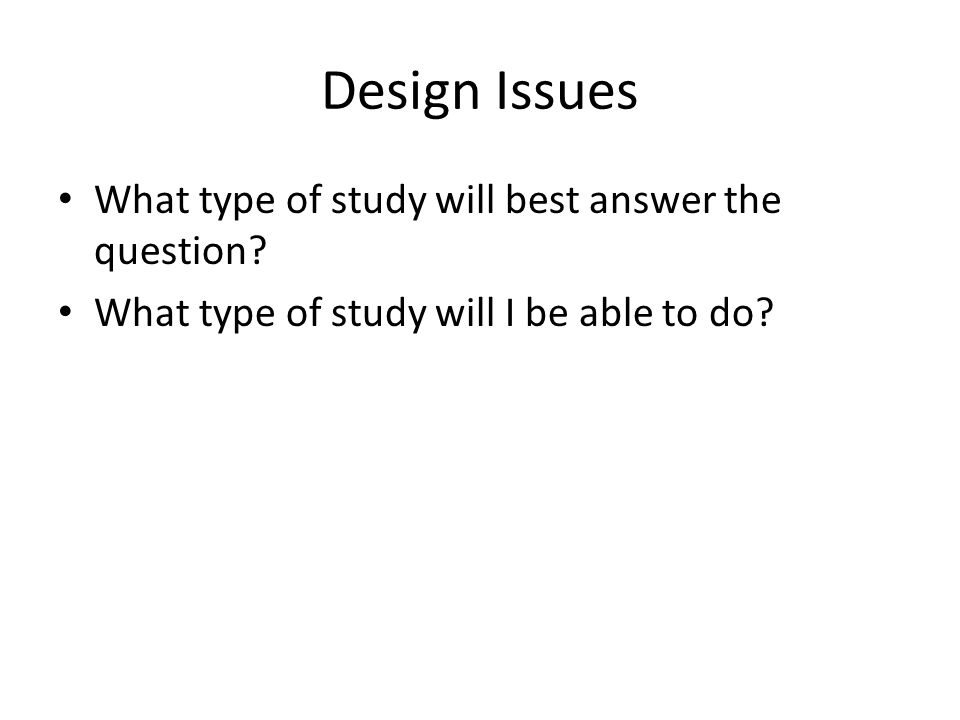 Design Issues What type of study will best answer the question.