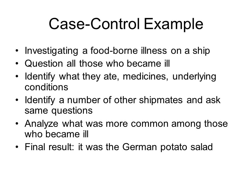 Case-Control Example Investigating a food-borne illness on a ship Question all those who became ill Identify what they ate, medicines, underlying conditions Identify a number of other shipmates and ask same questions Analyze what was more common among those who became ill Final result: it was the German potato salad