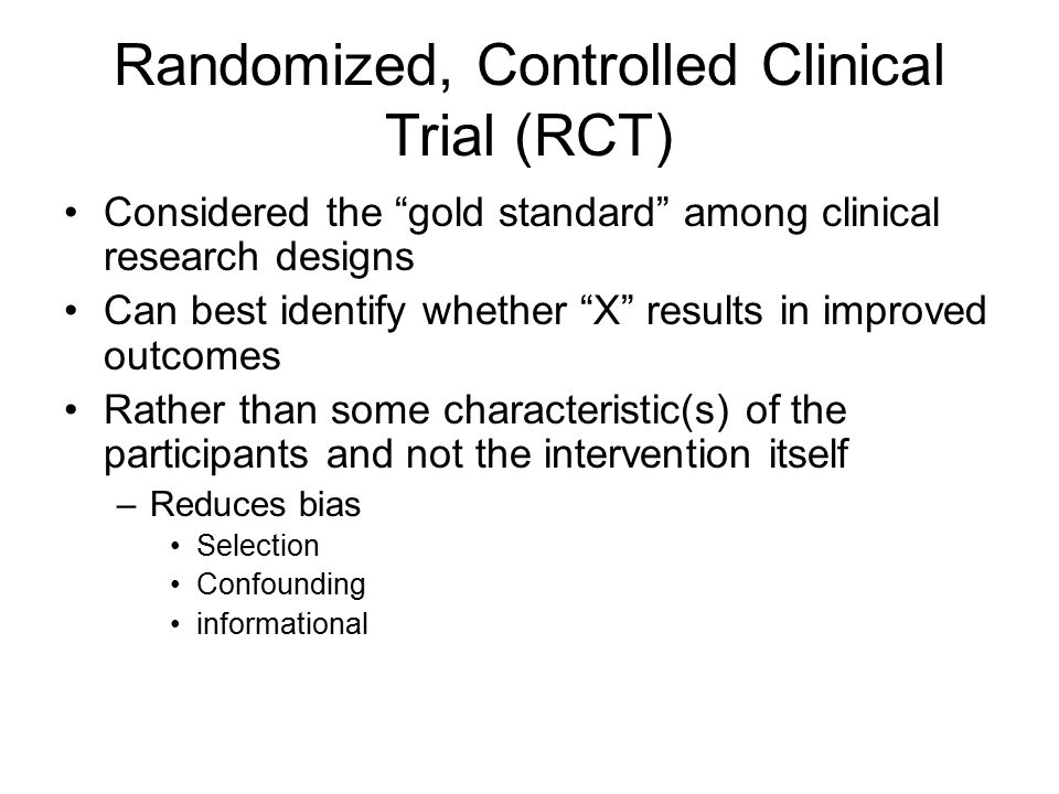 Randomized, Controlled Clinical Trial (RCT) Considered the gold standard among clinical research designs Can best identify whether X results in improved outcomes Rather than some characteristic(s) of the participants and not the intervention itself –Reduces bias Selection Confounding informational