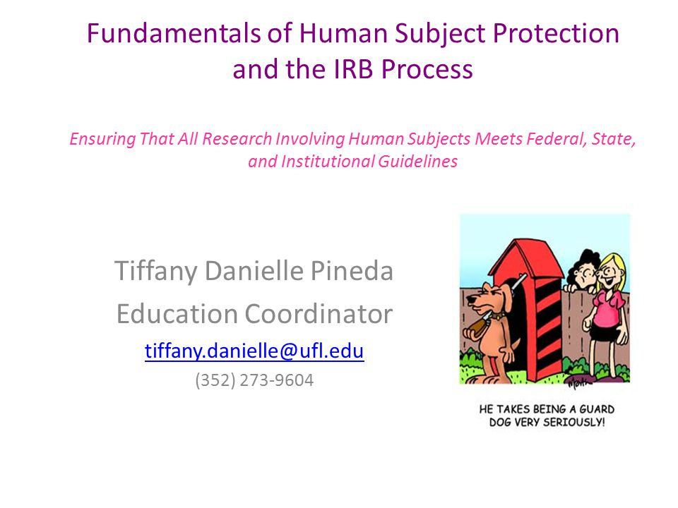 Fundamentals of Human Subject Protection and the IRB Process Ensuring That All Research Involving Human Subjects Meets Federal, State, and Institutional Guidelines Tiffany Danielle Pineda Education Coordinator tiffany.danielle@ufl.edu (352) 273-9604