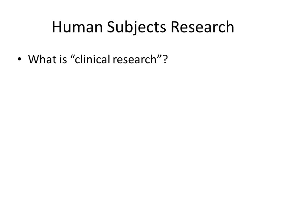 Human Subjects Research What is clinical research