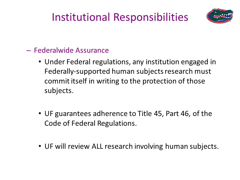 Institutional Responsibilities – Federalwide Assurance Under Federal regulations, any institution engaged in Federally-supported human subjects research must commit itself in writing to the protection of those subjects.
