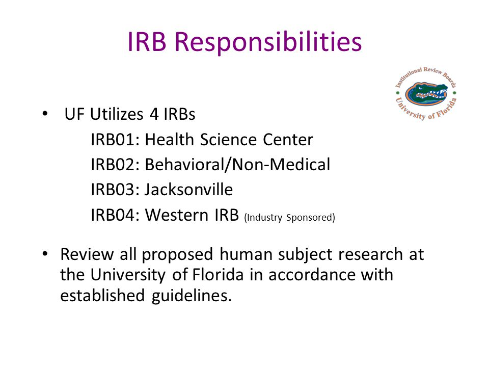 IRB Responsibilities UF Utilizes 4 IRBs IRB01: Health Science Center IRB02: Behavioral/Non-Medical IRB03: Jacksonville IRB04: Western IRB (Industry Sponsored) Review all proposed human subject research at the University of Florida in accordance with established guidelines.