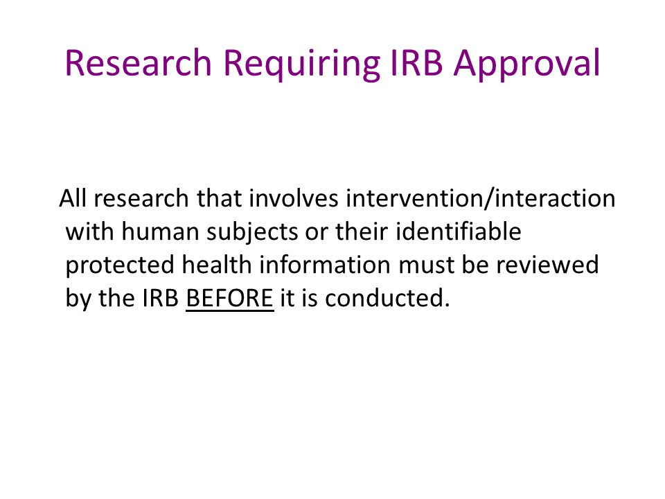 Research Requiring IRB Approval All research that involves intervention/interaction with human subjects or their identifiable protected health information must be reviewed by the IRB BEFORE it is conducted.