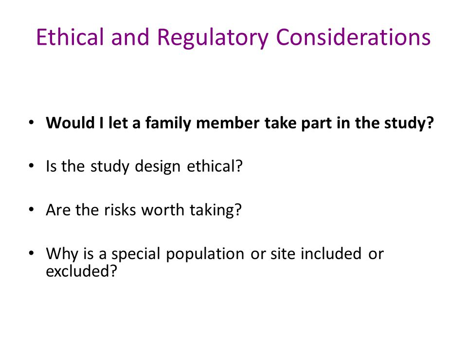 Ethical and Regulatory Considerations Would I let a family member take part in the study.