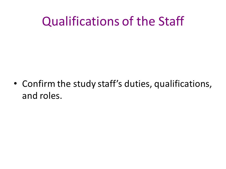Qualifications of the Staff Confirm the study staff's duties, qualifications, and roles.