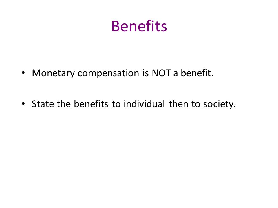 Benefits Monetary compensation is NOT a benefit. State the benefits to individual then to society.
