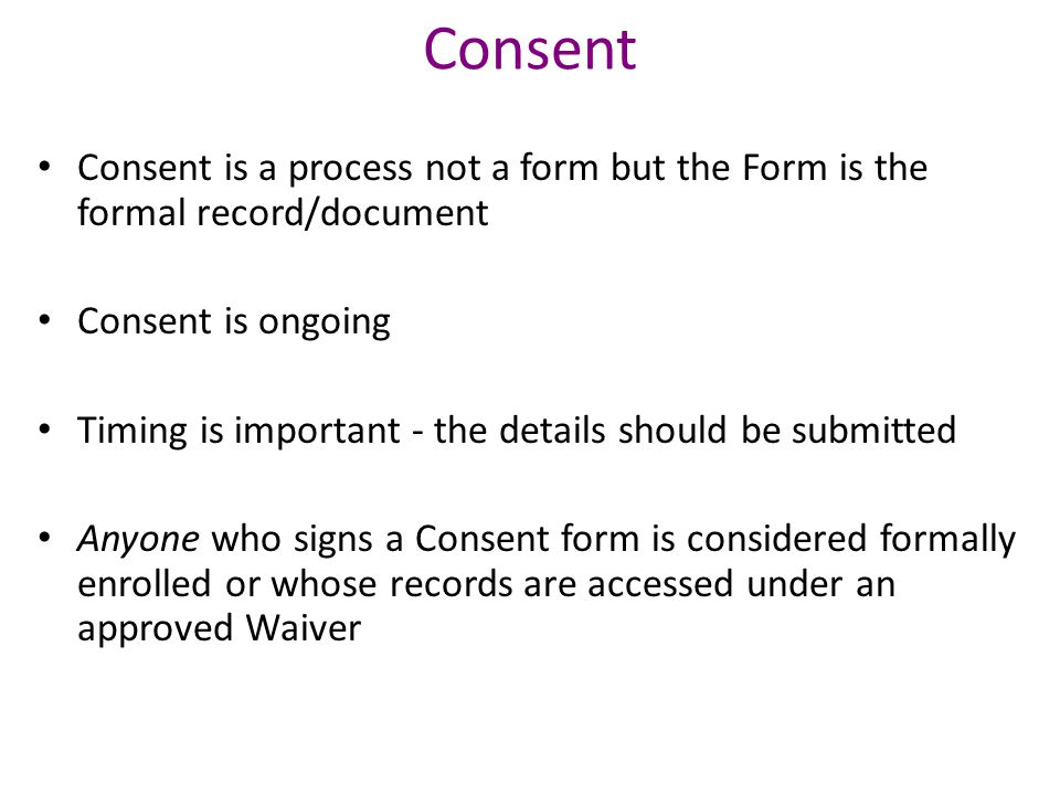 Consent Consent is a process not a form but the Form is the formal record/document Consent is ongoing Timing is important - the details should be submitted Anyone who signs a Consent form is considered formally enrolled or whose records are accessed under an approved Waiver