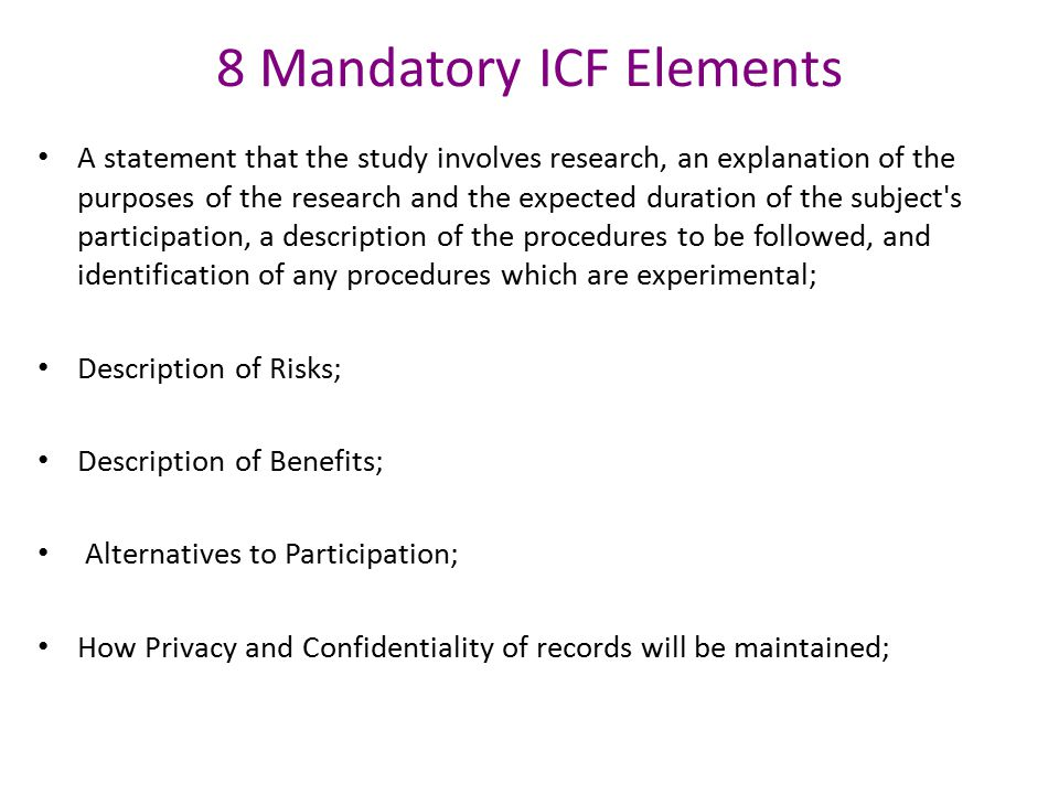 8 Mandatory ICF Elements A statement that the study involves research, an explanation of the purposes of the research and the expected duration of the subject s participation, a description of the procedures to be followed, and identification of any procedures which are experimental; Description of Risks; Description of Benefits; Alternatives to Participation; How Privacy and Confidentiality of records will be maintained;