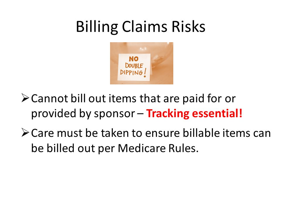 Billing Claims Risks  Cannot bill out items that are paid for or provided by sponsor – Tracking essential.