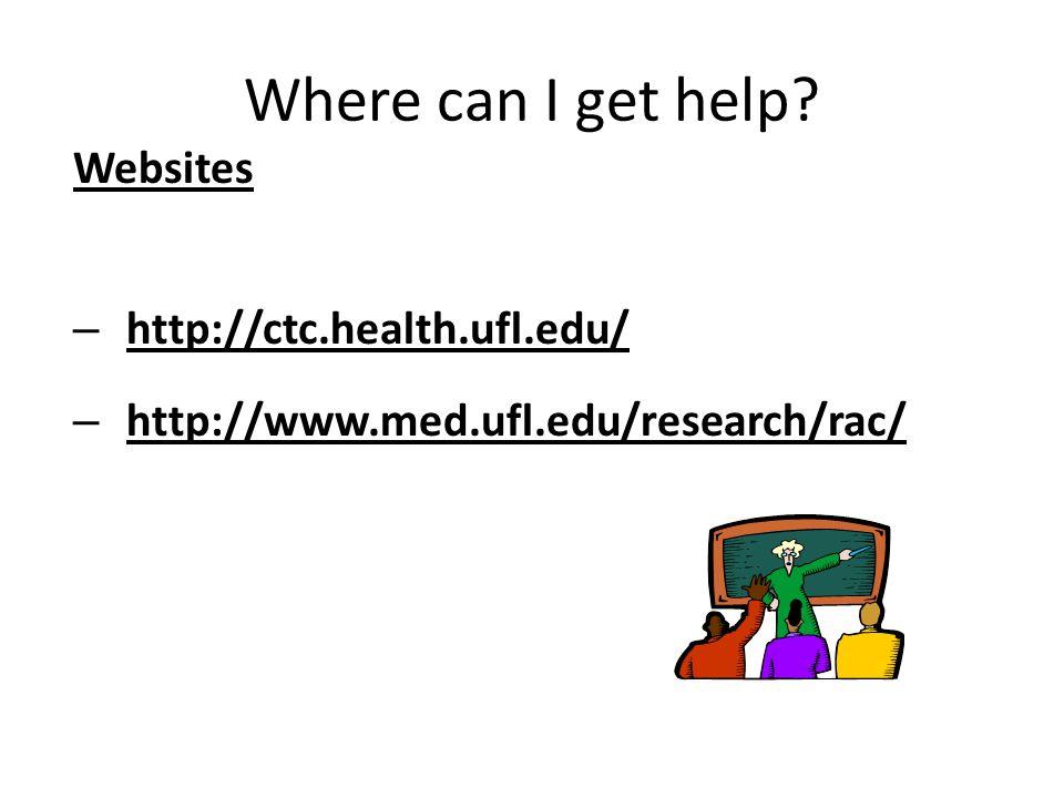 Where can I get help Websites – http://ctc.health.ufl.edu/ – http://www.med.ufl.edu/research/rac/