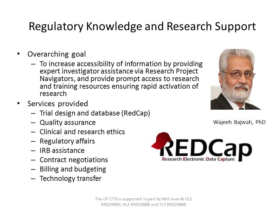 Regulatory Knowledge and Research Support Overarching goal – To increase accessibility of information by providing expert investigator assistance via Research Project Navigators, and provide prompt access to research and training resources ensuring rapid activation of research Services provided – Trial design and database (RedCap) – Quality assurance – Clinical and research ethics – Regulatory affairs – IRB assistance – Contract negotiations – Billing and budgeting – Technology transfer The UF CTSI is supported in part by NIH awards UL1 RR029890, KL2 RR029888 and TL1 RR029889 Wajeeh Bajwah, PhD