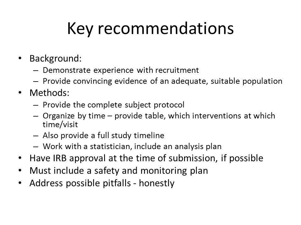 Key recommendations Background: – Demonstrate experience with recruitment – Provide convincing evidence of an adequate, suitable population Methods: – Provide the complete subject protocol – Organize by time – provide table, which interventions at which time/visit – Also provide a full study timeline – Work with a statistician, include an analysis plan Have IRB approval at the time of submission, if possible Must include a safety and monitoring plan Address possible pitfalls - honestly
