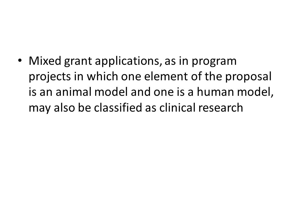 Mixed grant applications, as in program projects in which one element of the proposal is an animal model and one is a human model, may also be classified as clinical research