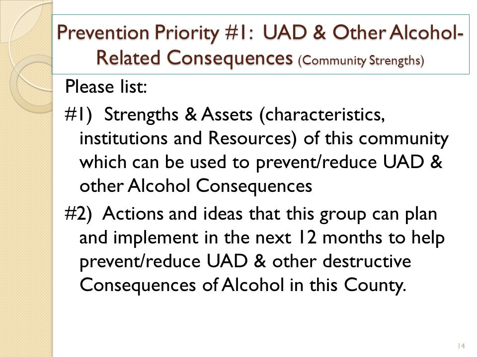 Prevention Priority #1: UAD & Other Alcohol- Related Consequences (Community Strengths) Please list: #1) Strengths & Assets (characteristics, institutions and Resources) of this community which can be used to prevent/reduce UAD & other Alcohol Consequences #2) Actions and ideas that this group can plan and implement in the next 12 months to help prevent/reduce UAD & other destructive Consequences of Alcohol in this County.