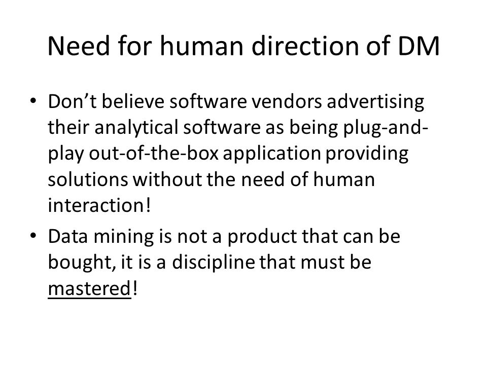Need for human direction of DM Don't believe software vendors advertising their analytical software as being plug-and- play out-of-the-box application providing solutions without the need of human interaction.