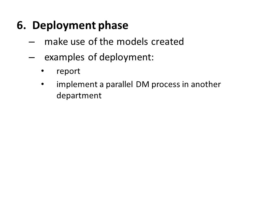 6.Deployment phase – make use of the models created – examples of deployment: report implement a parallel DM process in another department