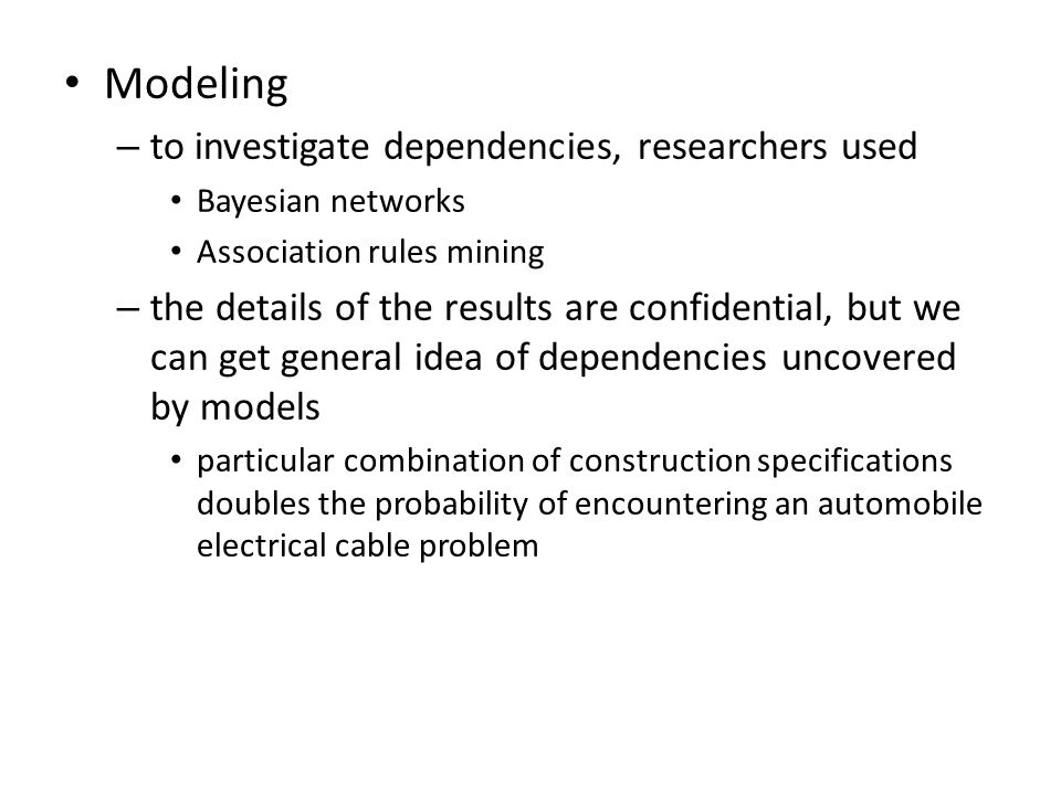 Modeling – to investigate dependencies, researchers used Bayesian networks Association rules mining – the details of the results are confidential, but we can get general idea of dependencies uncovered by models particular combination of construction specifications doubles the probability of encountering an automobile electrical cable problem