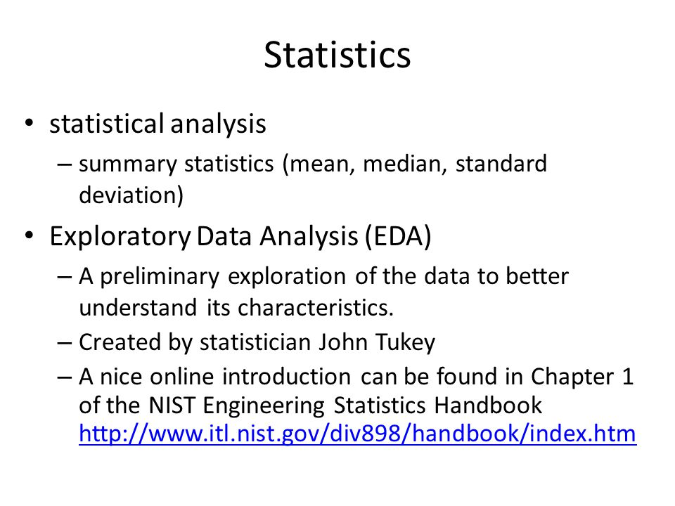 Statistics statistical analysis – summary statistics (mean, median, standard deviation) Exploratory Data Analysis (EDA) – A preliminary exploration of the data to better understand its characteristics.