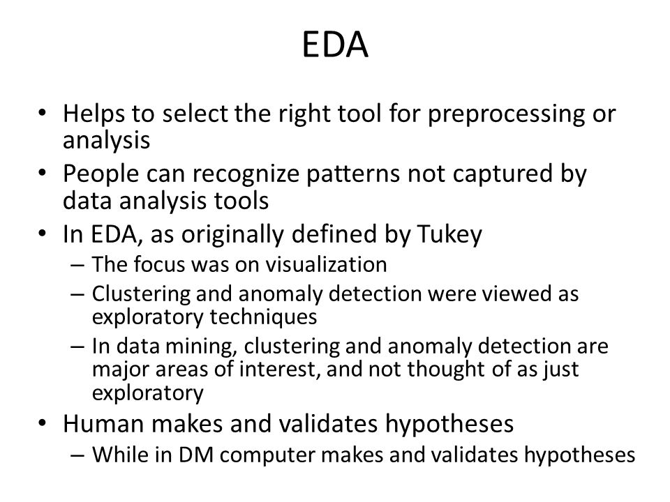 EDA Helps to select the right tool for preprocessing or analysis People can recognize patterns not captured by data analysis tools In EDA, as originally defined by Tukey – The focus was on visualization – Clustering and anomaly detection were viewed as exploratory techniques – In data mining, clustering and anomaly detection are major areas of interest, and not thought of as just exploratory Human makes and validates hypotheses – While in DM computer makes and validates hypotheses