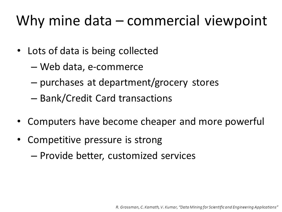 Why mine data – commercial viewpoint Lots of data is being collected – Web data, e-commerce – purchases at department/grocery stores – Bank/Credit Card transactions Computers have become cheaper and more powerful Competitive pressure is strong – Provide better, customized services R.