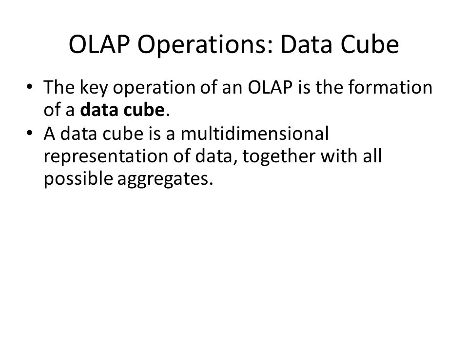 OLAP Operations: Data Cube The key operation of an OLAP is the formation of a data cube.