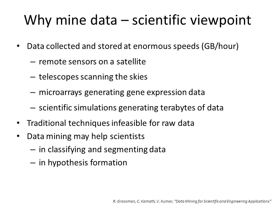 Data collected and stored at enormous speeds (GB/hour) – remote sensors on a satellite – telescopes scanning the skies – microarrays generating gene expression data – scientific simulations generating terabytes of data Traditional techniques infeasible for raw data Data mining may help scientists – in classifying and segmenting data – in hypothesis formation Why mine data – scientific viewpoint R.
