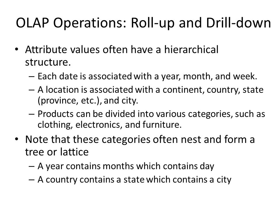 OLAP Operations: Roll-up and Drill-down Attribute values often have a hierarchical structure.
