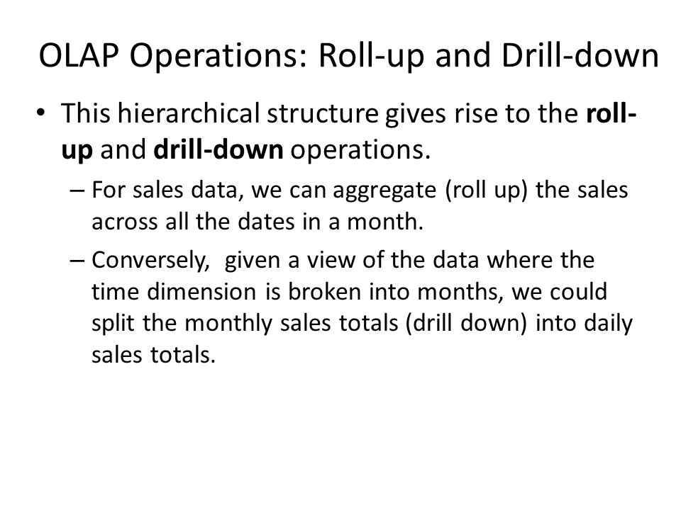 This hierarchical structure gives rise to the roll- up and drill-down operations.