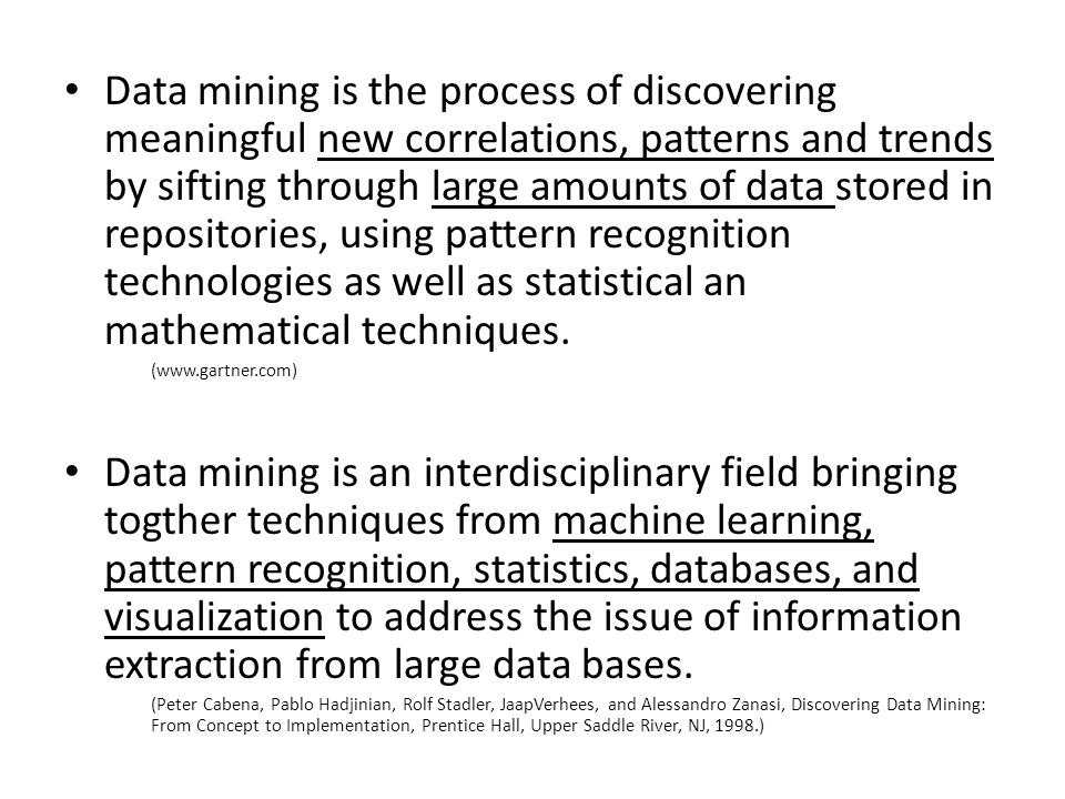 Data mining is the process of discovering meaningful new correlations, patterns and trends by sifting through large amounts of data stored in repositories, using pattern recognition technologies as well as statistical an mathematical techniques.