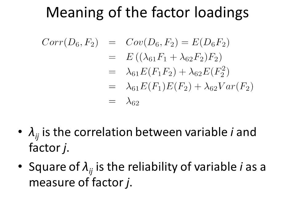 Meaning of the factor loadings λ ij is the correlation between variable i and factor j. Square of λ ij is the reliability of variable i as a measure o