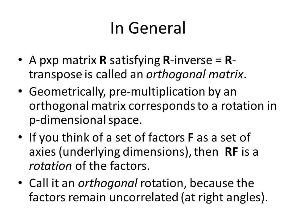 In General A pxp matrix R satisfying R-inverse = R- transpose is called an orthogonal matrix. Geometrically, pre-multiplication by an orthogonal matri
