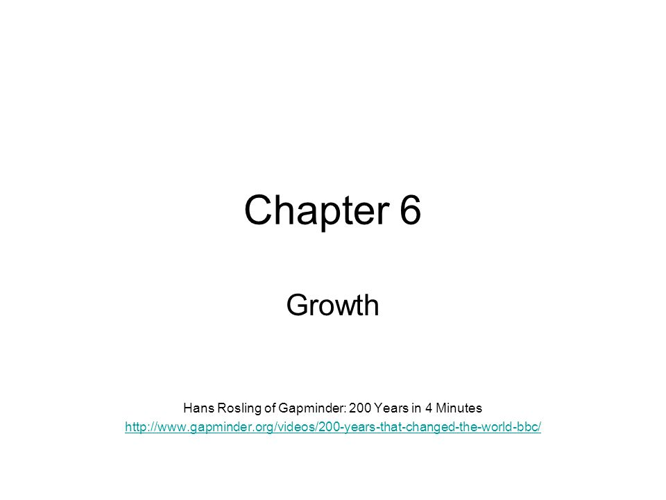 Chapter 6 Growth Hans Rosling of Gapminder: 200 Years in 4 Minutes http://www.gapminder.org/videos/200-years-that-changed-the-world-bbc/