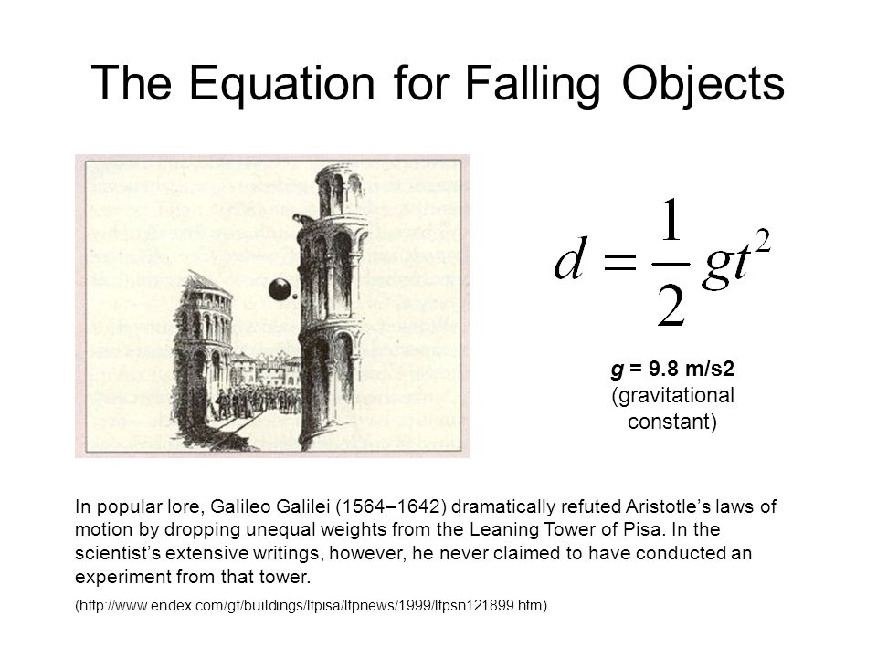 The Equation for Falling Objects g = 9.8 m/s2 (gravitational constant) In popular lore, Galileo Galilei (1564–1642) dramatically refuted Aristotle's laws of motion by dropping unequal weights from the Leaning Tower of Pisa.