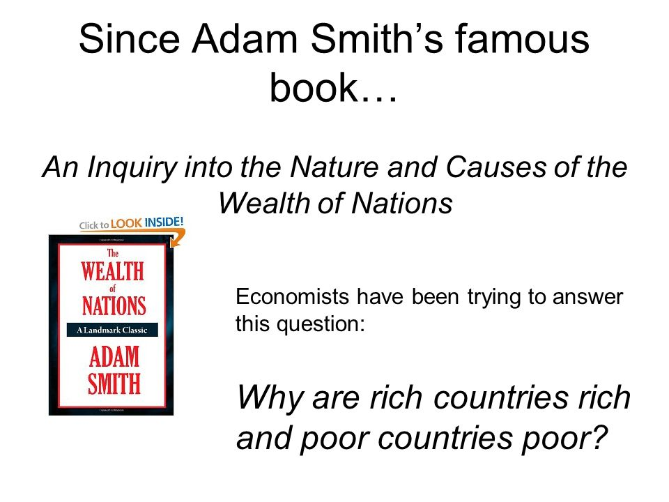 Since Adam Smith's famous book… An Inquiry into the Nature and Causes of the Wealth of Nations Economists have been trying to answer this question: Why are rich countries rich and poor countries poor