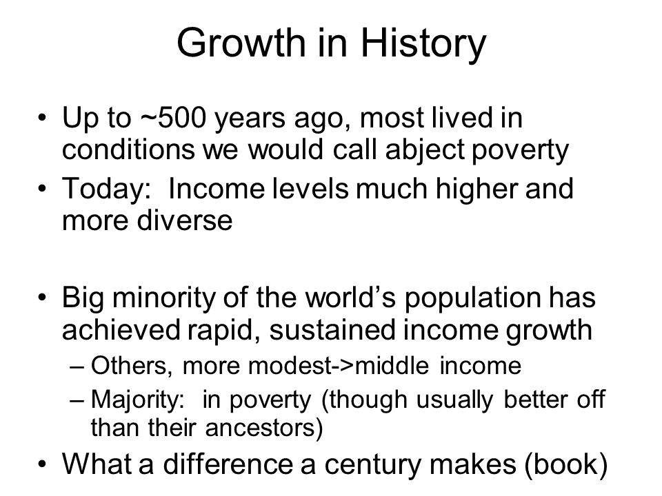 Growth in History Up to ~500 years ago, most lived in conditions we would call abject poverty Today: Income levels much higher and more diverse Big minority of the world's population has achieved rapid, sustained income growth –Others, more modest->middle income –Majority: in poverty (though usually better off than their ancestors) What a difference a century makes (book)