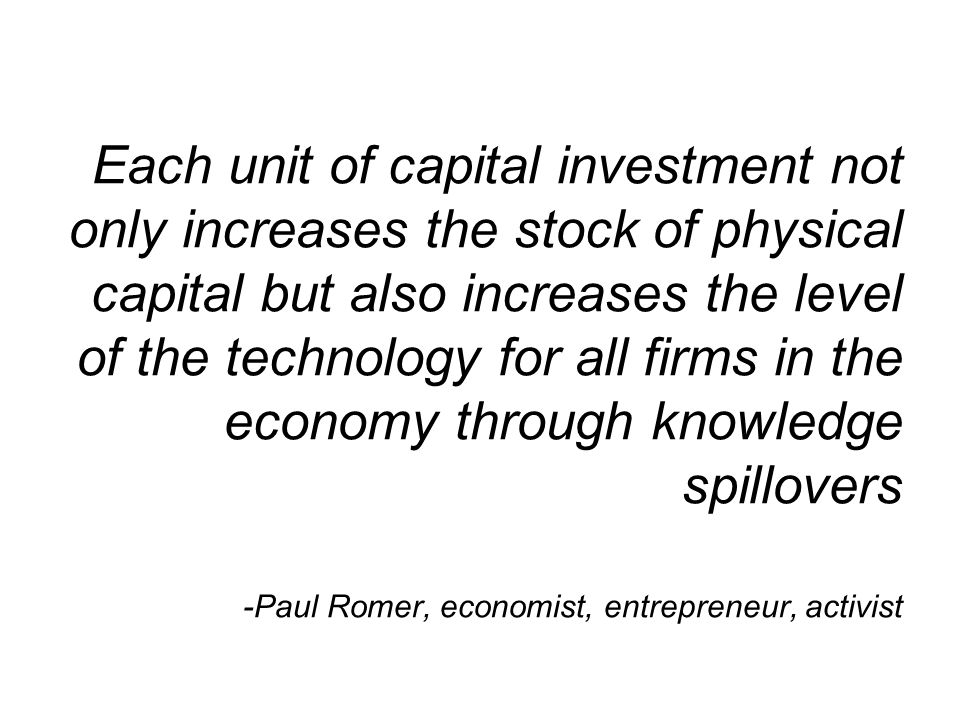 Each unit of capital investment not only increases the stock of physical capital but also increases the level of the technology for all firms in the economy through knowledge spillovers -Paul Romer, economist, entrepreneur, activist